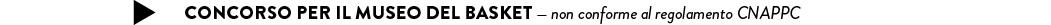 CONCORSO PER il MUSEO DEL BASKET — non conforme al regolamento CNAPPC