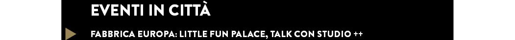 FABBRICA EUROPA: LITTLE FUN PALACE, TALK CON STUDIO ++