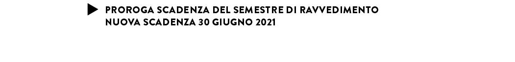 PROROGA SCADENZA DEL SEMESTRE DI RAVVEDIMENTO NUOVA SCADENZA 30 GIUGNO 2021
